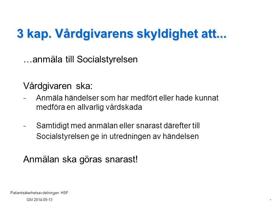 7 Patientsäkerhetsavdelningen HSF GM 2014-09-13 3 kap. Vårdgivarens skyldighet att... …anmäla till Socialstyrelsen Vårdgivaren ska: - Anmäla händelser