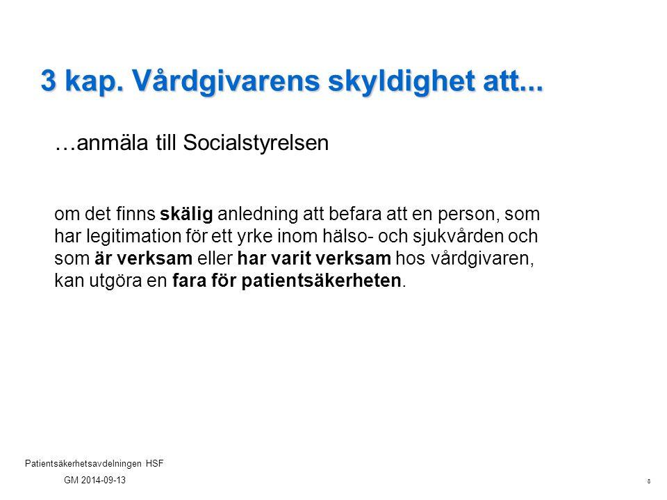 8 Patientsäkerhetsavdelningen HSF GM 2014-09-13 3 kap. Vårdgivarens skyldighet att... …anmäla till Socialstyrelsen om det finns skälig anledning att b