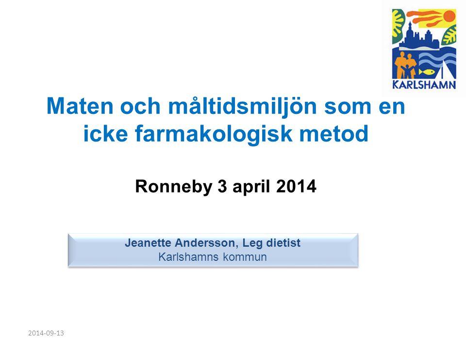 2014-09-13 Maten och måltidsmiljön som en icke farmakologisk metod Ronneby 3 april 2014 Jeanette Andersson, Leg dietist Karlshamns kommun Jeanette And
