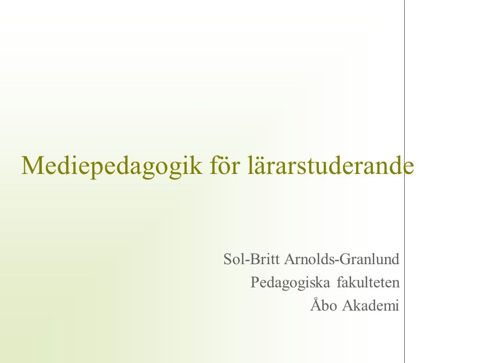 Mediepedagogik för lärarstuderande Sol-Britt Arnolds-Granlund Pedagogiska fakulteten Åbo Akademi
