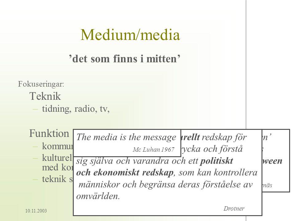 10.11.20034 Medium/media 'det som finns i mitten' Fokuseringar: Teknik –tidning, radio, tv, Funktion –kommunicerande teknik –kulturellt och ekonomiskt