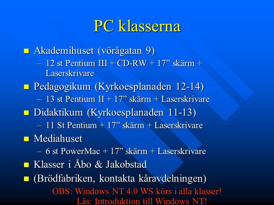 PC klasserna Akademihuset (vörågatan 9) Akademihuset (vörågatan 9) –12 st Pentium III + CD-RW + 17 skärm + Laserskrivare Pedagogikum (Kyrkoesplanaden 12-14) Pedagogikum (Kyrkoesplanaden 12-14) –13 st Pentium II + 17 skärm + Laserskrivare Didaktikum (Kyrkoesplanaden 11-13) Didaktikum (Kyrkoesplanaden 11-13) –11 St Pentium + 17 skärm + Laserskrivare Mediahuset Mediahuset –6 st PowerMac + 17 skärm + Laserskrivare Klasser i Åbo & Jakobstad Klasser i Åbo & Jakobstad (Brödfabriken, kontakta kåravdelningen) (Brödfabriken, kontakta kåravdelningen) OBS: Windows NT 4.0 WS körs i alla klasser.