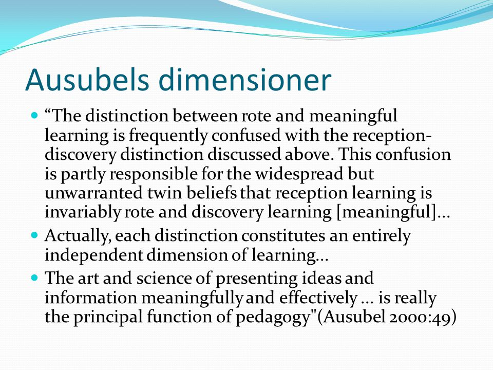 "Ausubels dimensioner ""The distinction between rote and meaningful learning is frequently confused with the reception- discovery distinction discussed"