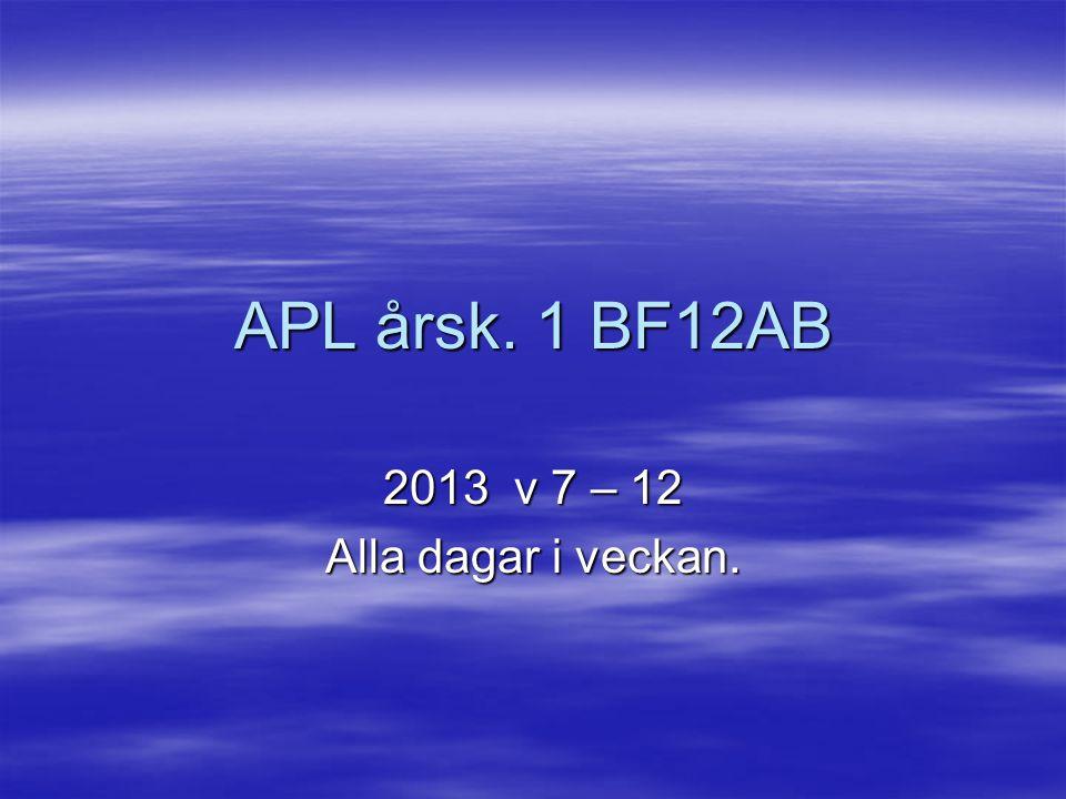 APL årsk. 1 BF12AB 2013 v 7 – 12 Alla dagar i veckan.