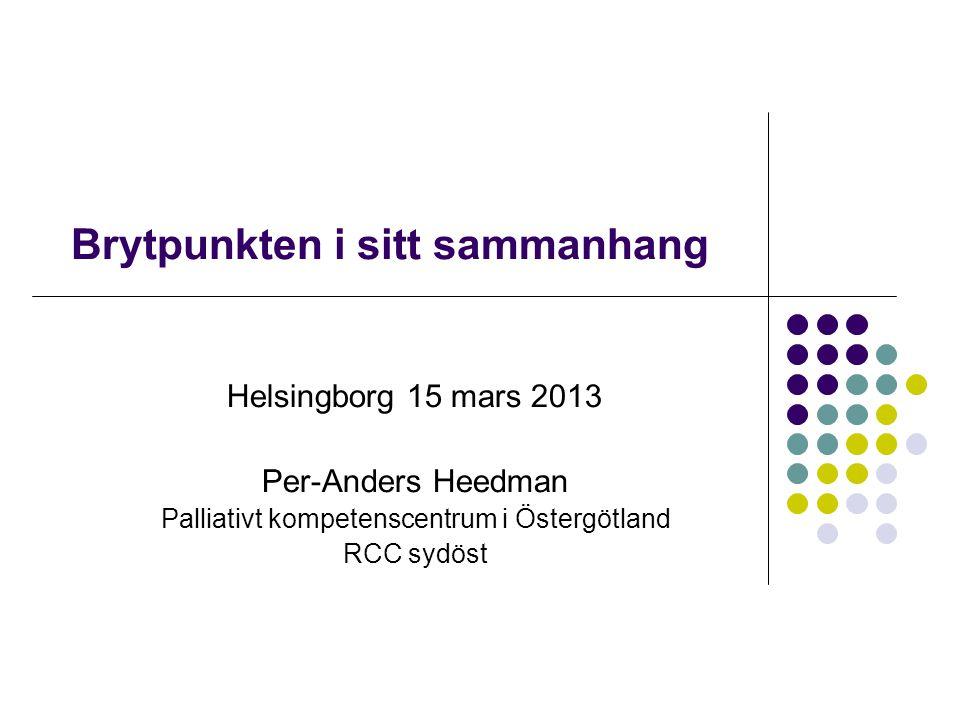 Brytpunkten i sitt sammanhang Helsingborg 15 mars 2013 Per-Anders Heedman Palliativt kompetenscentrum i Östergötland RCC sydöst