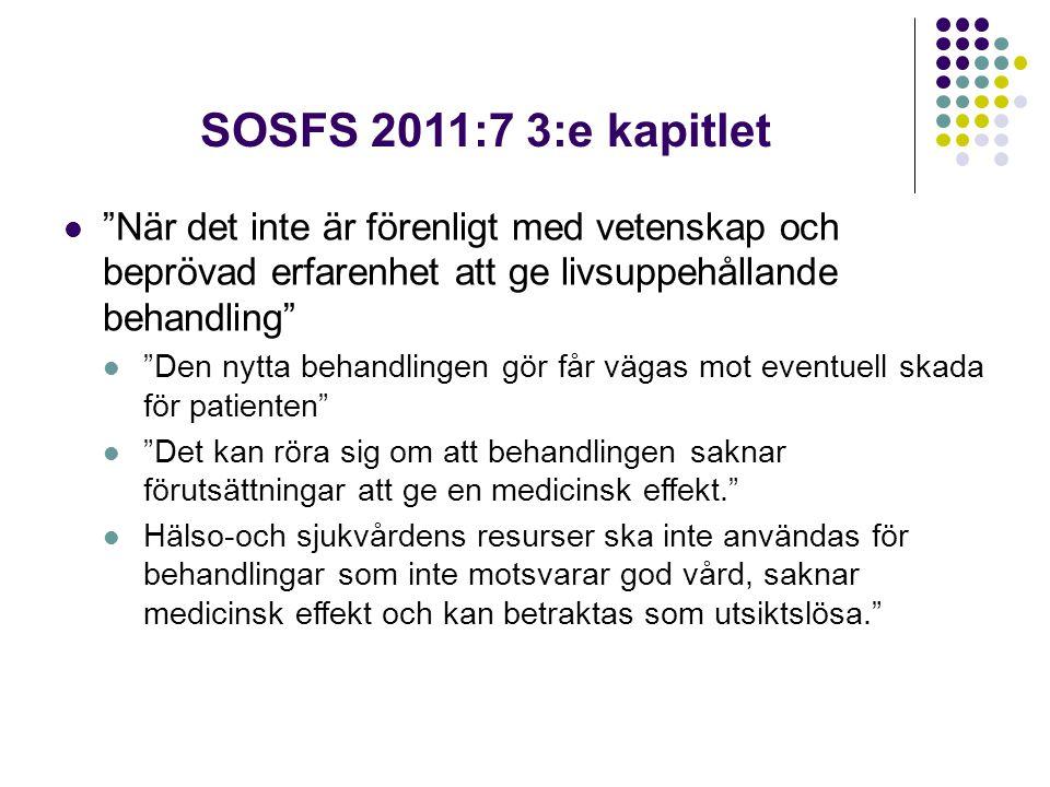 SOSFS 2011:7 3:e kapitlet När det inte är förenligt med vetenskap och beprövad erfarenhet att ge livsuppehållande behandling Den nytta behandlingen gör får vägas mot eventuell skada för patienten Det kan röra sig om att behandlingen saknar förutsättningar att ge en medicinsk effekt. Hälso-och sjukvårdens resurser ska inte användas för behandlingar som inte motsvarar god vård, saknar medicinsk effekt och kan betraktas som utsiktslösa.