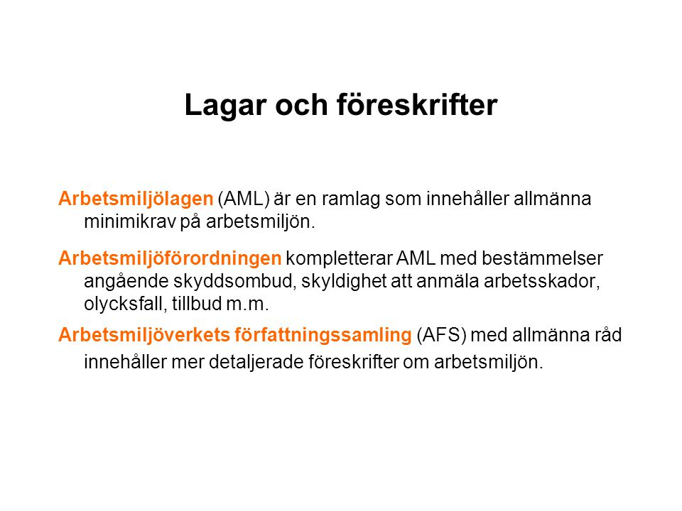 Lagar och föreskrifter Arbetsmiljölagen (AML) är en ramlag som innehåller allmänna minimikrav på arbetsmiljön. Arbetsmiljöförordningen kompletterar AM