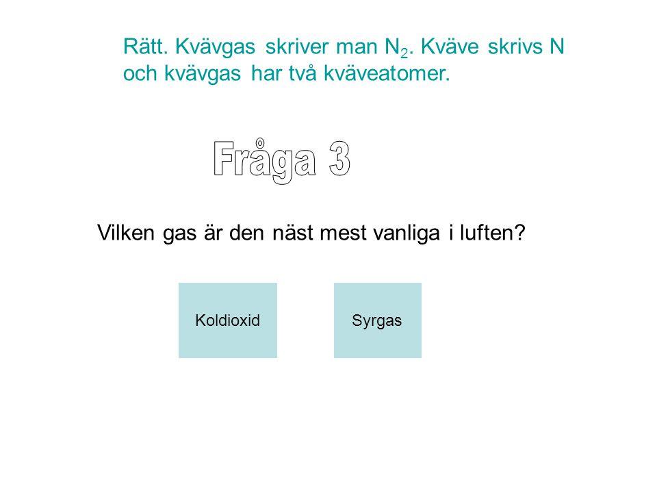 Rätt. Kvävgas skriver man N 2. Kväve skrivs N och kvävgas har två kväveatomer. Vilken gas är den näst mest vanliga i luften? SyrgasKoldioxid