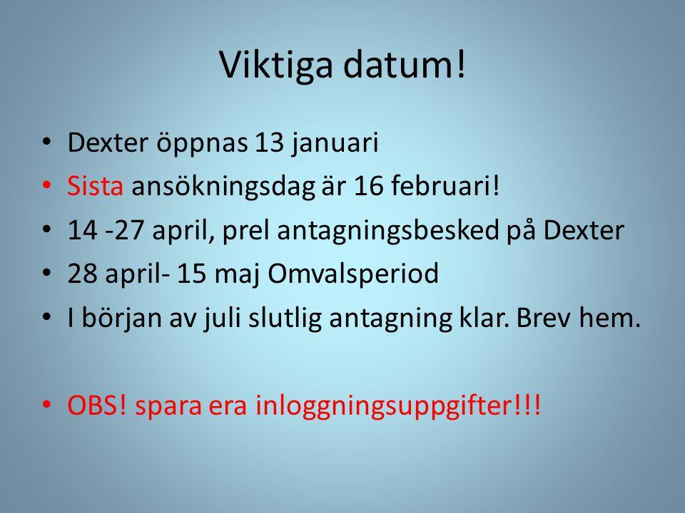 Viktiga datum! Dexter öppnas 13 januari Sista ansökningsdag är 16 februari! 14 -27 april, prel antagningsbesked på Dexter 28 april- 15 maj Omvalsperio