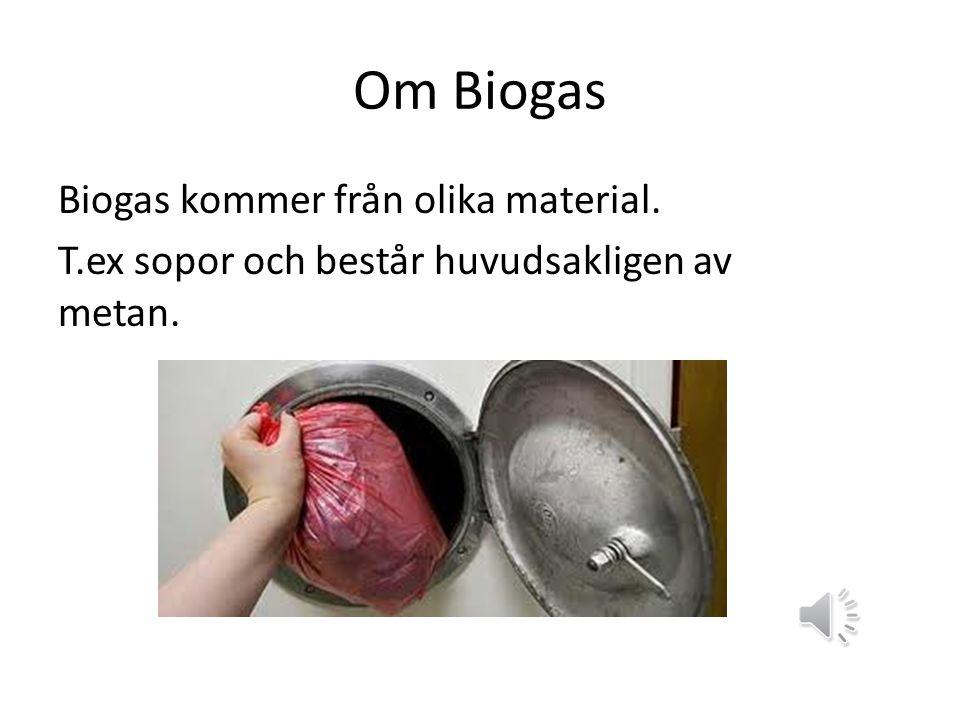 Om Biogas Biogas kommer från olika material. T.ex sopor och består huvudsakligen av metan.