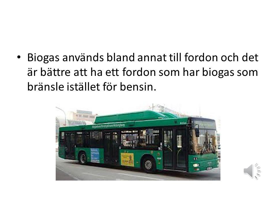 Biogas används bland annat till fordon och det är bättre att ha ett fordon som har biogas som bränsle istället för bensin.