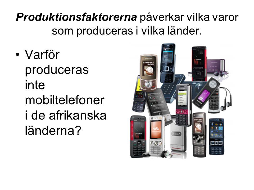 Produktionsfaktorerna påverkar vilka varor som produceras i vilka länder. Varför produceras inte mobiltelefoner i de afrikanska länderna?