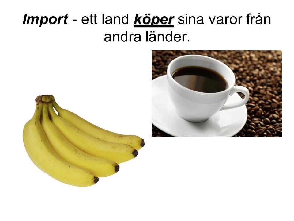 köper Import - ett land köper sina varor från andra länder.