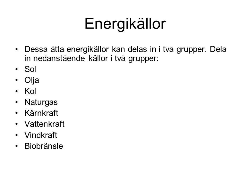 Energikällor Dessa åtta energikällor kan delas in i två grupper. Dela in nedanstående källor i två grupper: Sol Olja Kol Naturgas Kärnkraft Vattenkraf