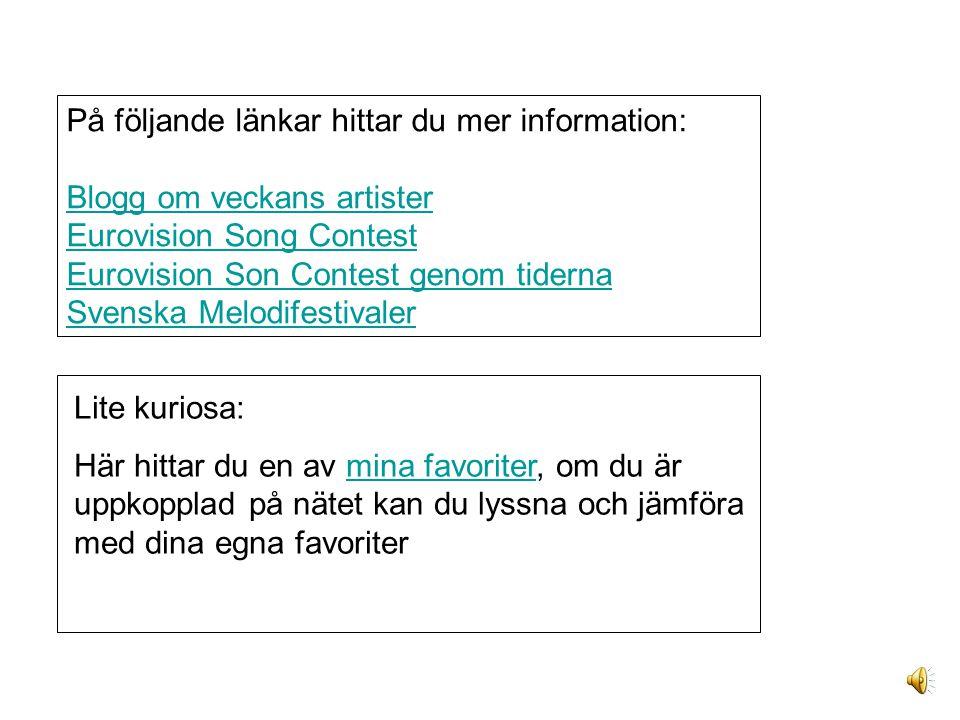 På följande länkar hittar du mer information: Blogg om veckans artister Eurovision Song Contest Eurovision Son Contest genom tiderna Svenska Melodifestivaler Lite kuriosa: Här hittar du en av mina favoriter, om du är uppkopplad på nätet kan du lyssna och jämföra med dina egna favoritermina favoriter