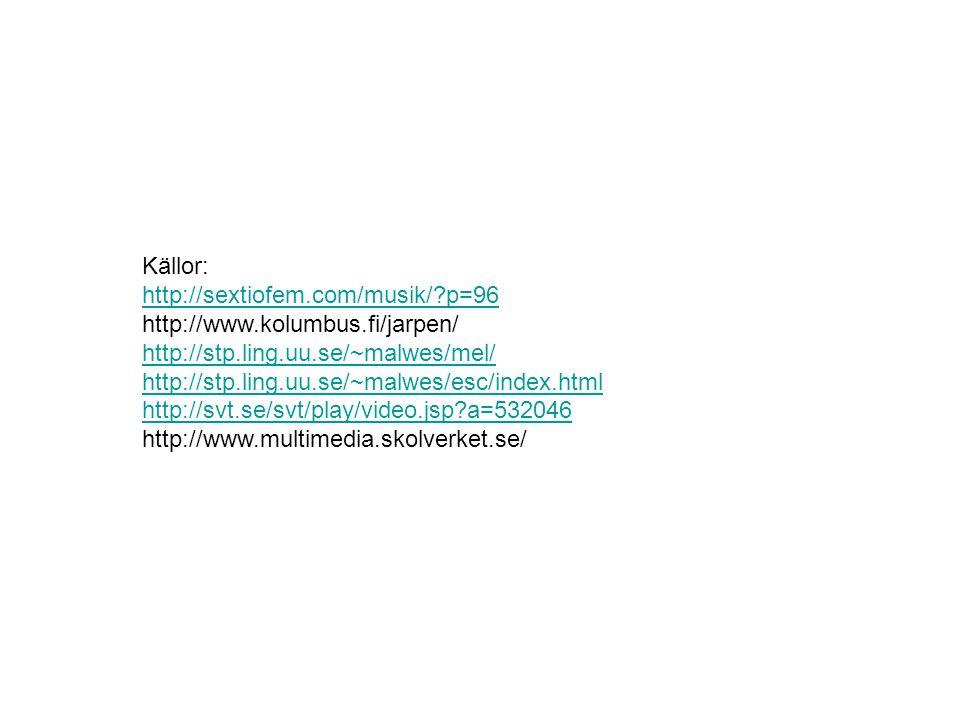 Källor: http://sextiofem.com/musik/?p=96 http://sextiofem.com/musik/?p=96 http://www.kolumbus.fi/jarpen/ http://stp.ling.uu.se/~malwes/mel/ http://stp.ling.uu.se/~malwes/esc/index.html http://svt.se/svt/play/video.jsp?a=532046 http://www.multimedia.skolverket.se/ http://stp.ling.uu.se/~malwes/mel/ http://stp.ling.uu.se/~malwes/esc/index.html http://svt.se/svt/play/video.jsp?a=532046