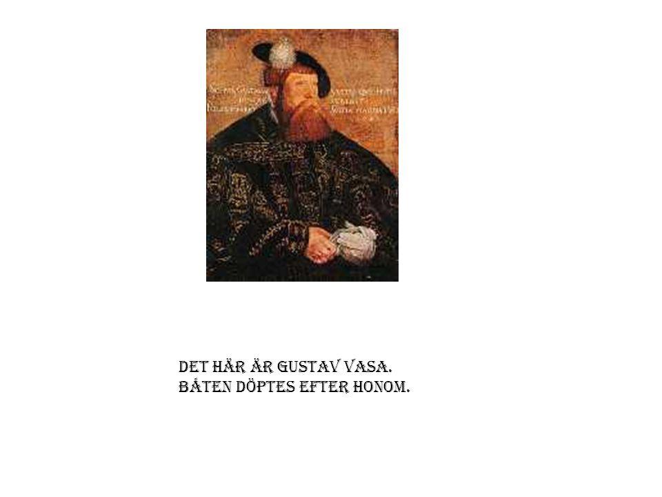 Det här är Gustav Vasa. Båten döptes efter honom.