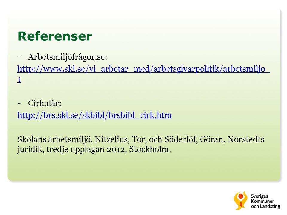 Referenser - Arbetsmiljöfrågor,se: http://www.skl.se/vi_arbetar_med/arbetsgivarpolitik/arbetsmiljo_ 1 - Cirkulär: http://brs.skl.se/skbibl/brsbibl_cirk.htm Skolans arbetsmiljö, Nitzelius, Tor, och Söderlöf, Göran, Norstedts juridik, tredje upplagan 2012, Stockholm.