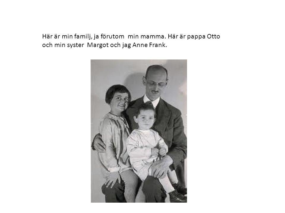 Här är min familj, ja förutom min mamma. Här är pappa Otto och min syster Margot och jag Anne Frank.