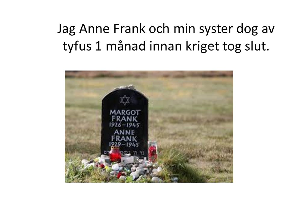 Jag Anne Frank och min syster dog av tyfus 1 månad innan kriget tog slut.