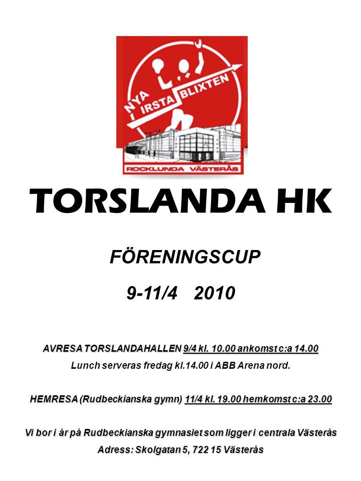 TORSLANDA HK FÖRENINGSCUP 9-11/4 2010 AVRESA TORSLANDAHALLEN 9/4 kl. 10.00 ankomst c:a 14.00 Lunch serveras fredag kl.14.00 i ABB Arena nord. HEMRESA