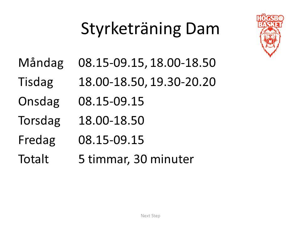 Styrketräning Dam Måndag 08.15-09.15, 18.00-18.50 Tisdag18.00-18.50, 19.30-20.20 Onsdag08.15-09.15 Torsdag18.00-18.50 Fredag08.15-09.15 Totalt5 timmar, 30 minuter Next Step