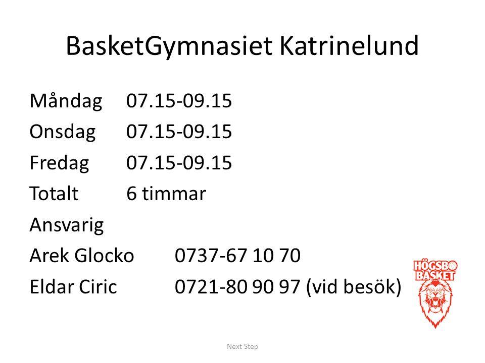 BasketGymnasiet Katrinelund Måndag 07.15-09.15 Onsdag 07.15-09.15 Fredag07.15-09.15 Totalt6 timmar Ansvarig Arek Glocko0737-67 10 70 Eldar Ciric0721-80 90 97 (vid besök) Next Step