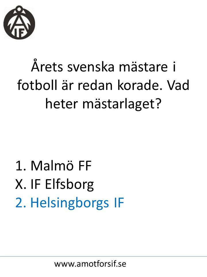 Årets svenska mästare i fotboll är redan korade. Vad heter mästarlaget? 1. Malmö FF X. IF Elfsborg 2. Helsingborgs IF www.amotforsif.se
