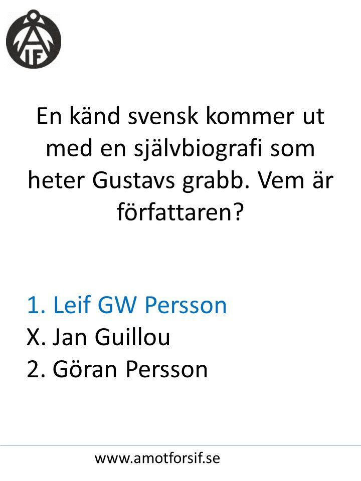 En känd svensk kommer ut med en självbiografi som heter Gustavs grabb. Vem är författaren? 1. Leif GW Persson X. Jan Guillou 2. Göran Persson www.amot