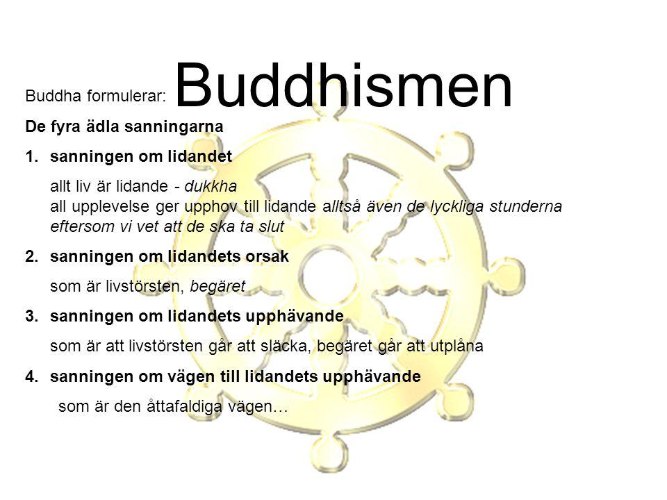 Buddhismen Buddha formulerar: De fyra ädla sanningarna 1.sanningen om lidandet allt liv är lidande - dukkha all upplevelse ger upphov till lidande all
