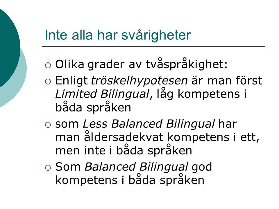 Inte alla har svårigheter  Olika grader av tvåspråkighet:  Enligt tröskelhypotesen är man först Limited Bilingual, låg kompetens i båda språken  som Less Balanced Bilingual har man åldersadekvat kompetens i ett, men inte i båda språken  Som Balanced Bilingual god kompetens i båda språken