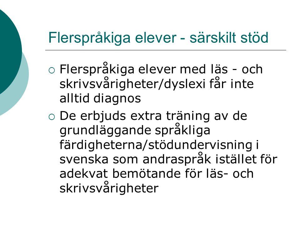 Flerspråkiga elever - särskilt stöd  Flerspråkiga elever med läs - och skrivsvårigheter/dyslexi får inte alltid diagnos  De erbjuds extra träning av de grundläggande språkliga färdigheterna/stödundervisning i svenska som andraspråk istället för adekvat bemötande för läs- och skrivsvårigheter