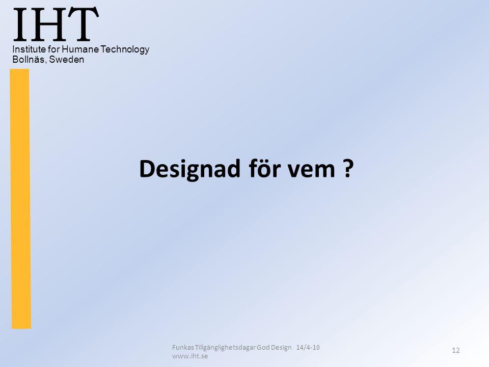 Institute for Humane Technology Bollnäs, Sweden IHT Funkas Tillgänglighetsdagar God Design 14/4-10 www.iht.se 12 Designad för vem ?