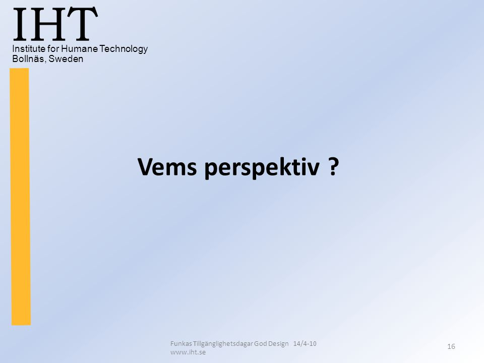 Institute for Humane Technology Bollnäs, Sweden IHT Funkas Tillgänglighetsdagar God Design 14/4-10 www.iht.se 16 Vems perspektiv ?