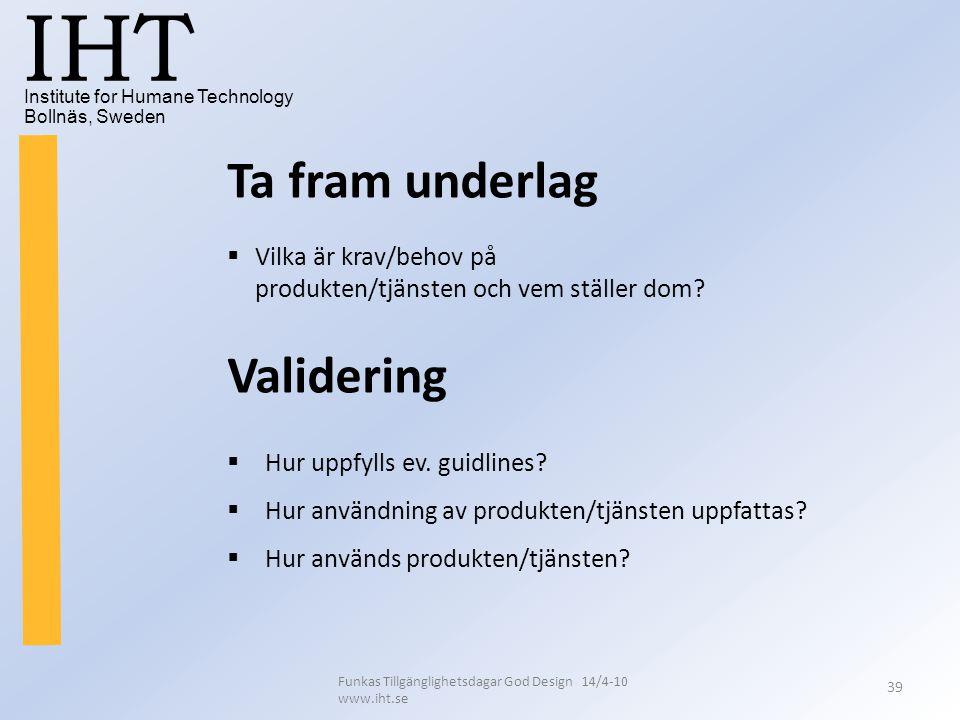 Institute for Humane Technology Bollnäs, Sweden IHT Funkas Tillgänglighetsdagar God Design 14/4-10 www.iht.se 39 Validering  Hur uppfylls ev. guidlin