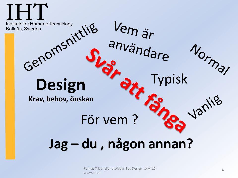 Institute for Humane Technology Bollnäs, Sweden IHT Funkas Tillgänglighetsdagar God Design 14/4-10 www.iht.se 4 Vem är användare Design Genomsnittlig