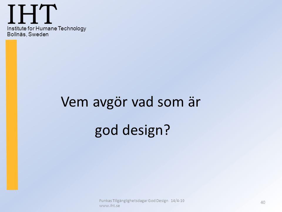 Institute for Humane Technology Bollnäs, Sweden IHT Funkas Tillgänglighetsdagar God Design 14/4-10 www.iht.se 40 Vem avgör vad som är god design?