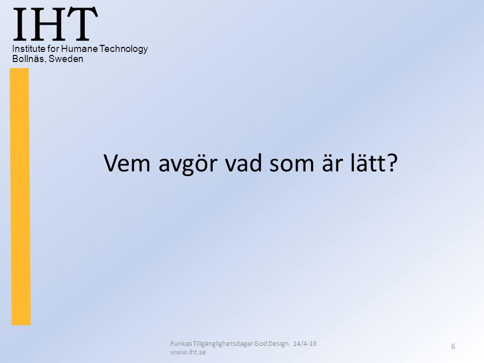 Institute for Humane Technology Bollnäs, Sweden IHT Funkas Tillgänglighetsdagar God Design 14/4-10 www.iht.se 6 Vem avgör vad som är lätt?