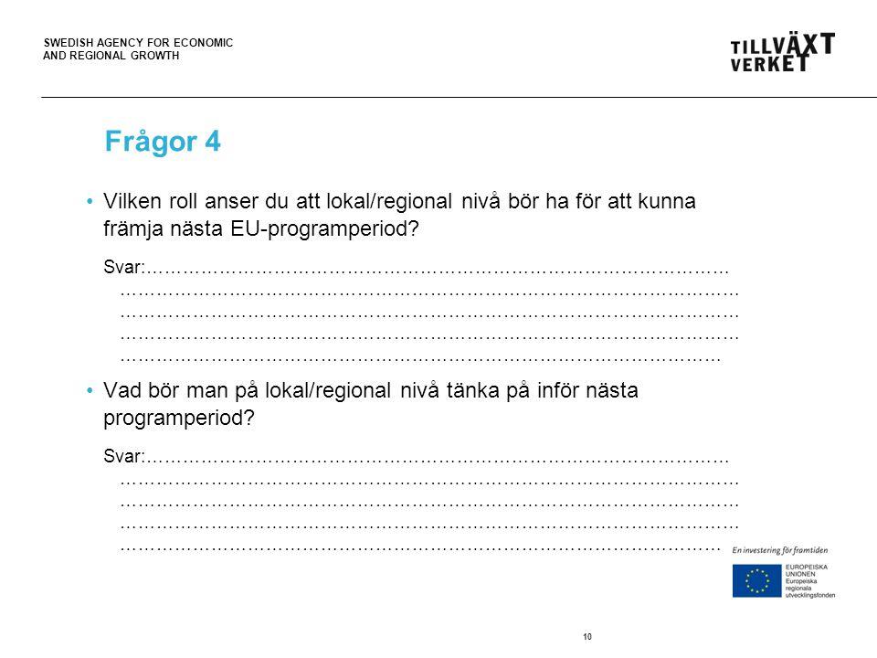 SWEDISH AGENCY FOR ECONOMIC AND REGIONAL GROWTH 10 Frågor 4 Vilken roll anser du att lokal/regional nivå bör ha för att kunna främja nästa EU-programperiod.