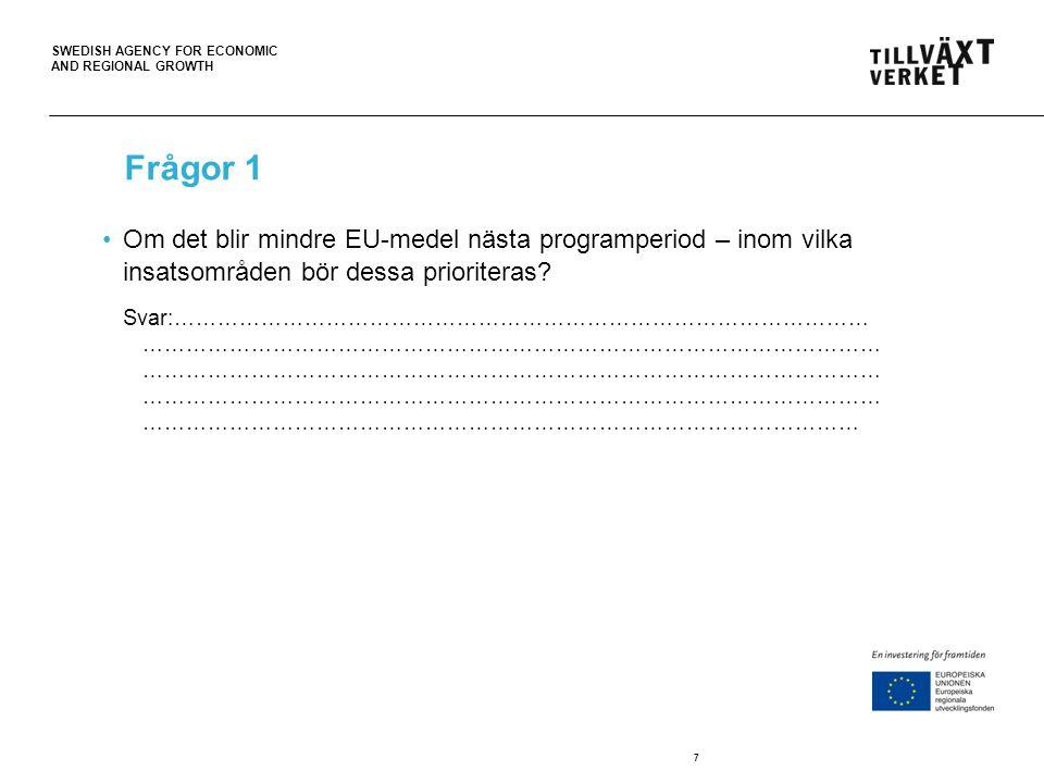 SWEDISH AGENCY FOR ECONOMIC AND REGIONAL GROWTH 7 Frågor 1 Om det blir mindre EU-medel nästa programperiod – inom vilka insatsområden bör dessa prioriteras.