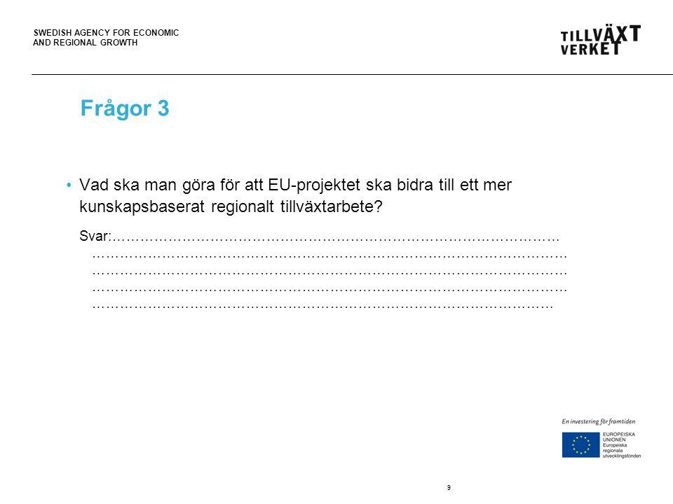 SWEDISH AGENCY FOR ECONOMIC AND REGIONAL GROWTH 9 Frågor 3 Vad ska man göra för att EU-projektet ska bidra till ett mer kunskapsbaserat regionalt tillväxtarbete.