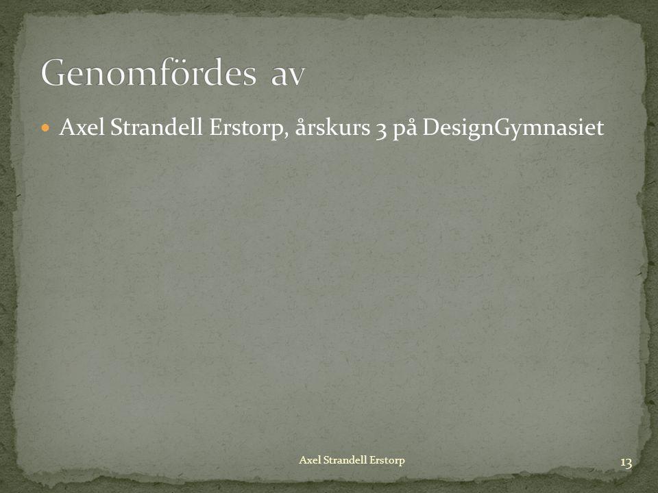 Axel Strandell Erstorp, årskurs 3 på DesignGymnasiet 13 Axel Strandell Erstorp