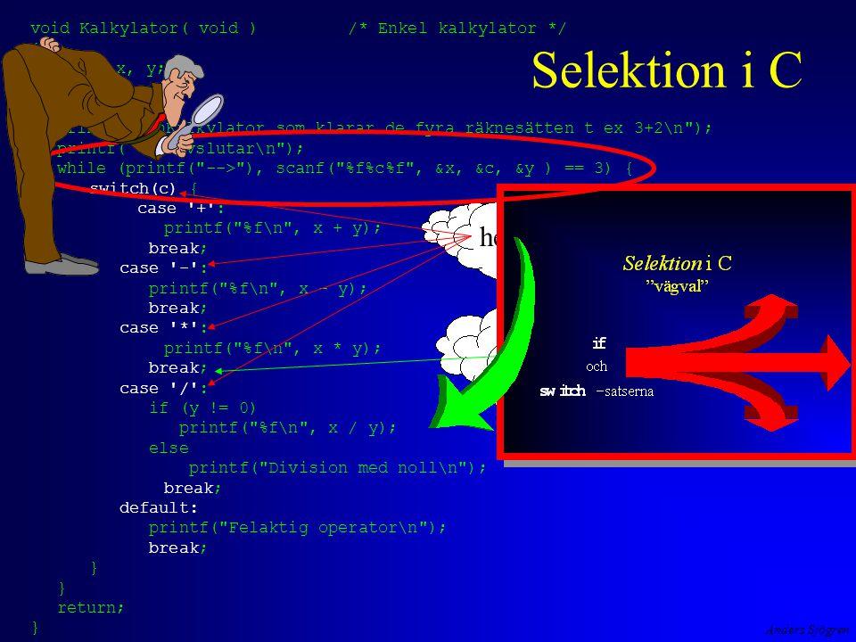 Anders Sjögren void Kalkylator( void ) /* Enkel kalkylator */ { float x, y; char c; printf( \nKalkylator som klarar de fyra räknesätten t ex 3+2\n ); printf( a, avslutar\n ); while (printf( --> ), scanf( %f%c%f , &x, &c, &y ) == 3) { switch(c) { case + : printf( %f\n , x + y); break; case - : printf( %f\n , x - y); break; case * : printf( %f\n , x * y); break; case / : if (y != 0) printf( %f\n , x / y); else printf( Division med noll\n ); break; default: printf( Felaktig operator\n ); break; } return; } heltalstyp om inte break finns med testas varje case , man trillar igenom.