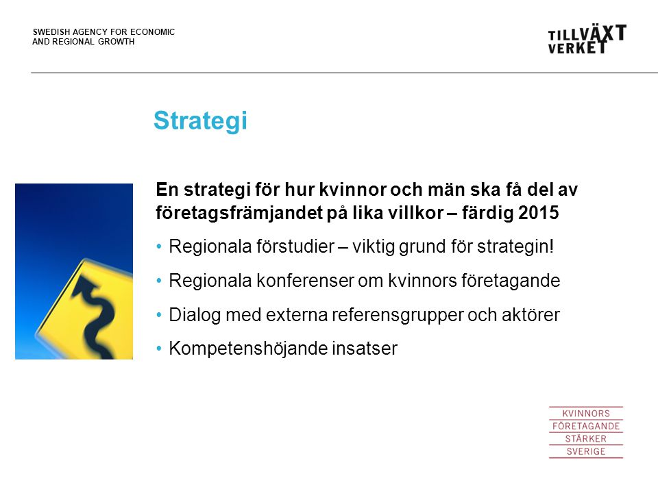 SWEDISH AGENCY FOR ECONOMIC AND REGIONAL GROWTH Strategi En strategi för hur kvinnor och män ska få del av företagsfrämjandet på lika villkor – färdig 2015 Regionala förstudier – viktig grund för strategin.
