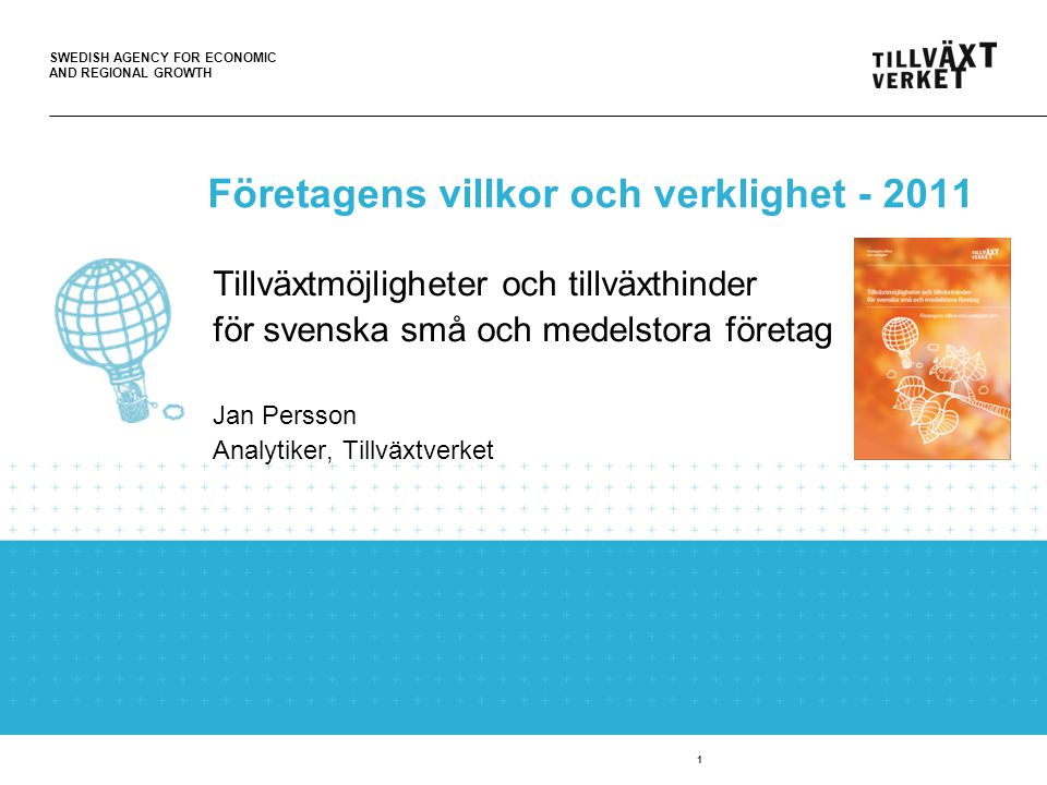 SWEDISH AGENCY FOR ECONOMIC AND REGIONAL GROWTH 1 Företagens villkor och verklighet - 2011 Tillväxtmöjligheter och tillväxthinder för svenska små och medelstora företag Jan Persson Analytiker, Tillväxtverket