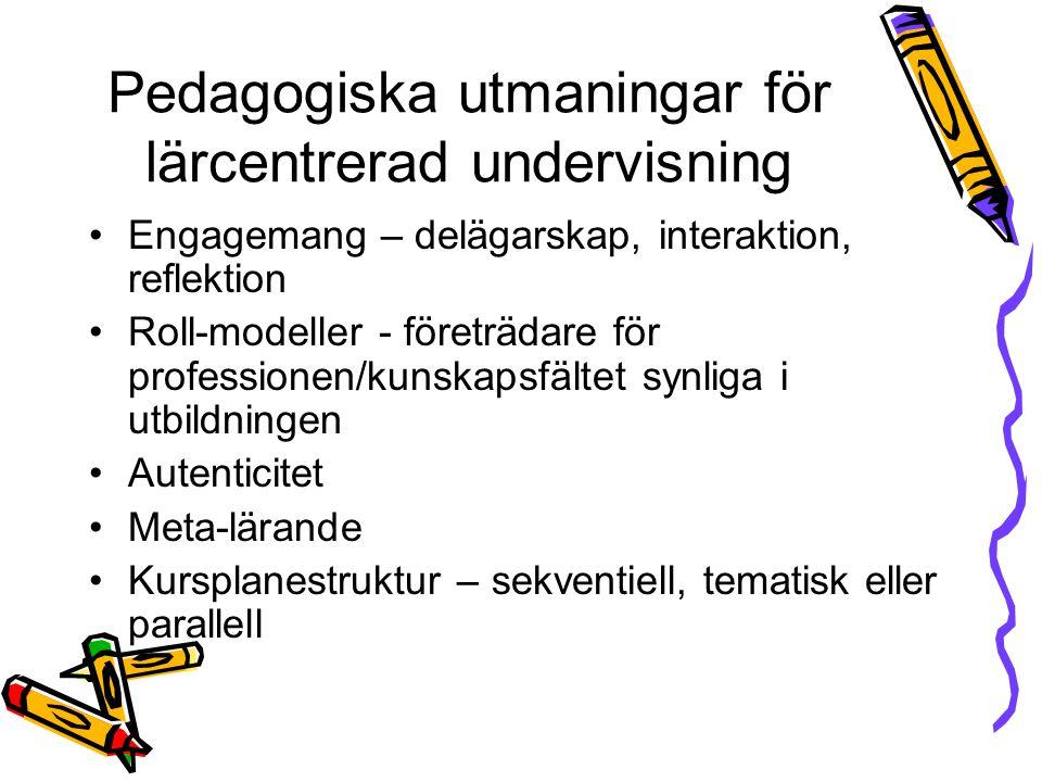 Pedagogiska utmaningar för lärcentrerad undervisning Engagemang – delägarskap, interaktion, reflektion Roll-modeller - företrädare för professionen/kunskapsfältet synliga i utbildningen Autenticitet Meta-lärande Kursplanestruktur – sekventiell, tematisk eller parallell