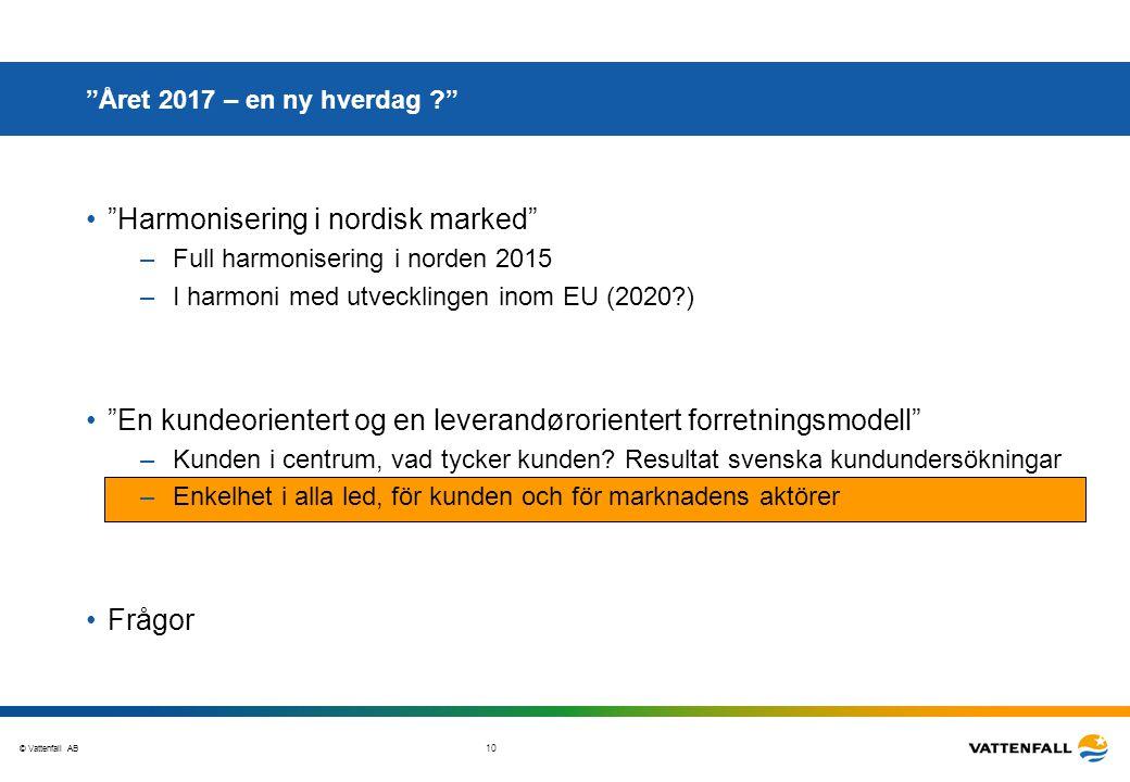 """© Vattenfall AB 10 """"Året 2017 – en ny hverdag ?"""" """"Harmonisering i nordisk marked"""" –Full harmonisering i norden 2015 –I harmoni med utvecklingen inom E"""