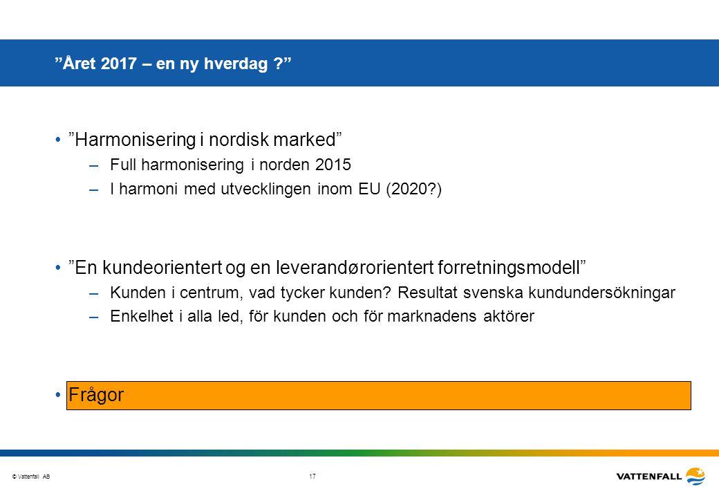 """© Vattenfall AB 17 """"Året 2017 – en ny hverdag ?"""" """"Harmonisering i nordisk marked"""" –Full harmonisering i norden 2015 –I harmoni med utvecklingen inom E"""