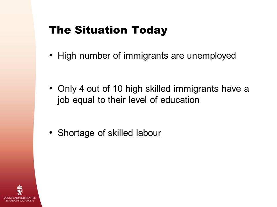 The Situation Today High number of immigrants are unemployed Only 4 out of 10 high skilled immigrants have a job equal to their level of education Sho