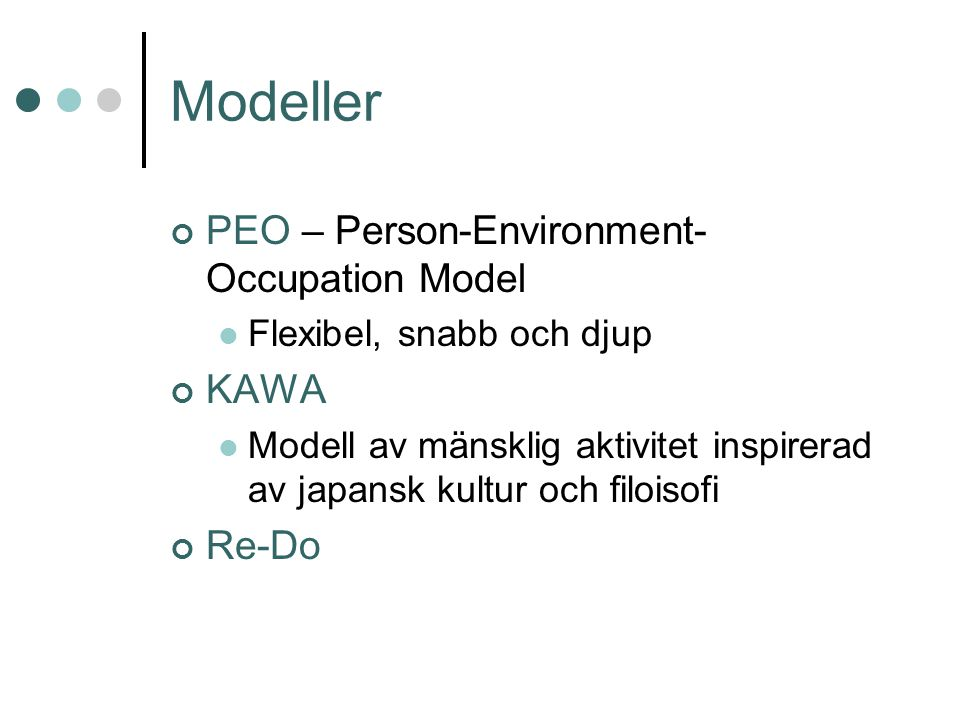 Modeller PEO – Person-Environment- Occupation Model Flexibel, snabb och djup KAWA Modell av mänsklig aktivitet inspirerad av japansk kultur och filoisofi Re-Do
